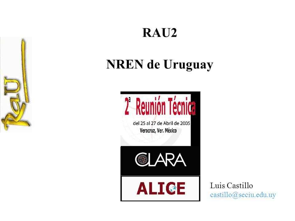 RAU2 NREN de Uruguay Luis Castillo castillo@seciu.edu.uy