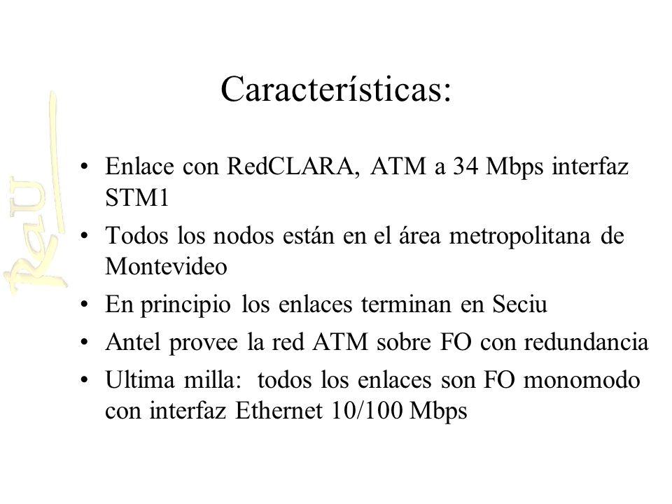 Características: Enlace con RedCLARA, ATM a 34 Mbps interfaz STM1 Todos los nodos están en el área metropolitana de Montevideo En principio los enlaces terminan en Seciu Antel provee la red ATM sobre FO con redundancia Ultima milla: todos los enlaces son FO monomodo con interfaz Ethernet 10/100 Mbps