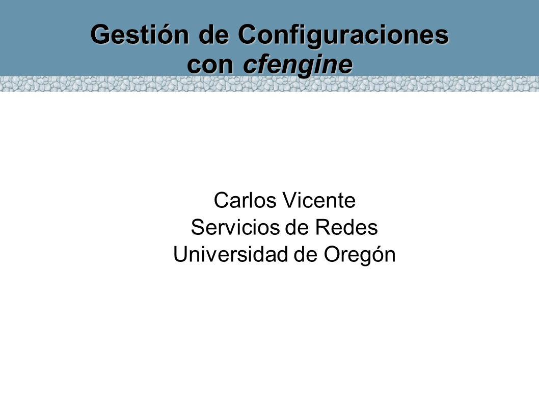 Gestión de Configuraciones con cfengine Carlos Vicente Servicios de Redes Universidad de Oregón