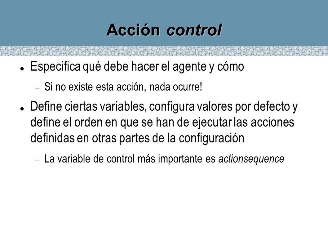 Acción control Especifica qué debe hacer el agente y cómo Si no existe esta acción, nada ocurre! Define ciertas variables, configura valores por defec