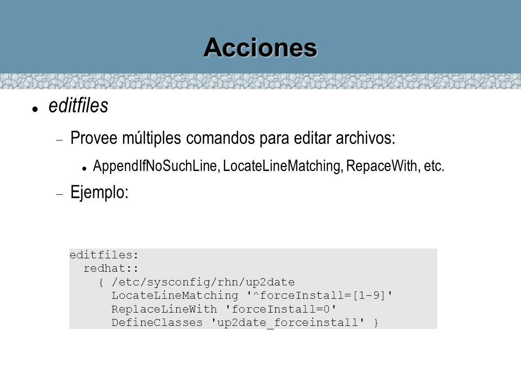 Acciones editfiles Provee múltiples comandos para editar archivos: AppendIfNoSuchLine, LocateLineMatching, RepaceWith, etc. Ejemplo: editfiles: redhat
