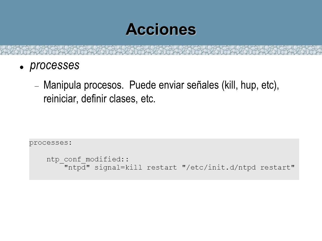 Acciones processes Manipula procesos. Puede enviar señales (kill, hup, etc), reiniciar, definir clases, etc. processes: ntp_conf_modified::