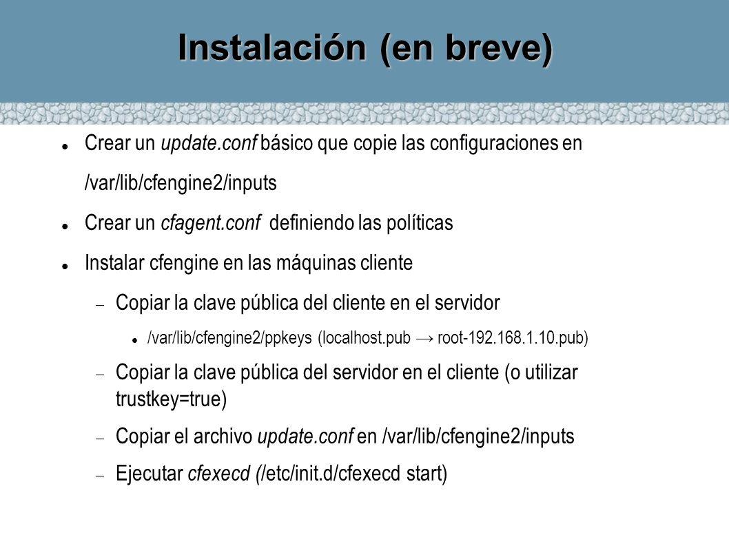 Instalación (en breve) Crear un update.conf básico que copie las configuraciones en /var/lib/cfengine2/inputs Crear un cfagent.conf definiendo las pol