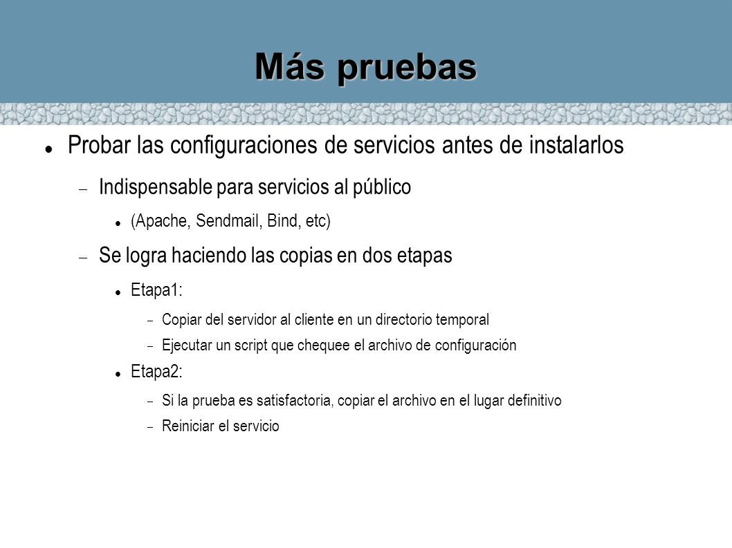 Más pruebas Probar las configuraciones de servicios antes de instalarlos Indispensable para servicios al público (Apache, Sendmail, Bind, etc) Se logr