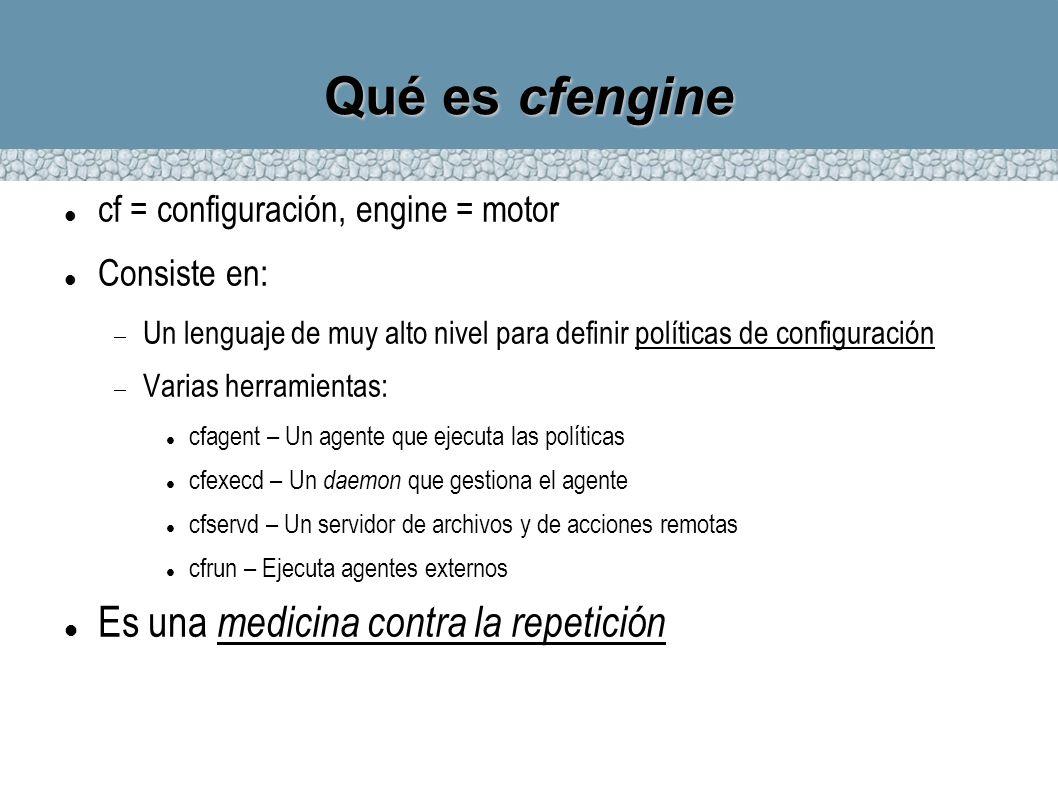 Qué es cfengine cf = configuración, engine = motor Consiste en: Un lenguaje de muy alto nivel para definir políticas de configuración Varias herramien