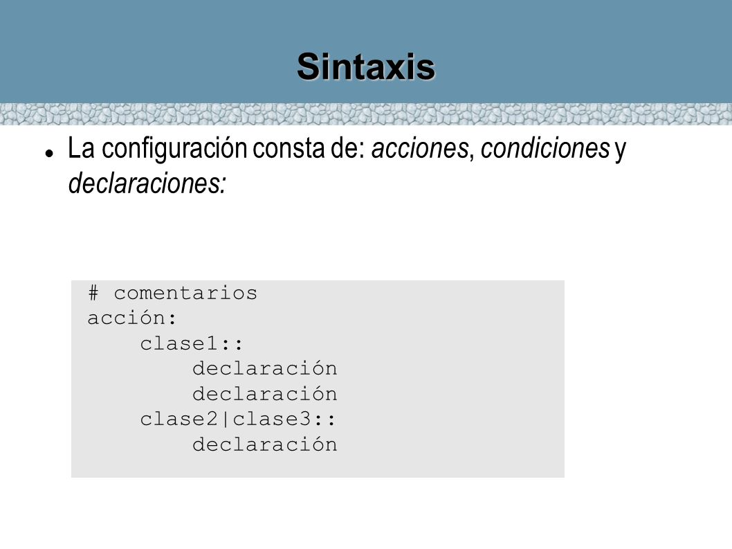 Condiciones Las condiciones en cfengine se componen de clases (classes) o grupos (groups), con operadores lógicos: . o & equivale al AND lógico | equivale al OR lógico ! equivale al NOT lógico Los paréntesis sirven para modificar la precedencia !Hr00.(parche_disponible|Tuesday) (Verdadero si NO es medianoche Y hay un parche o es martes)