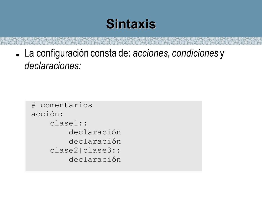 Sintaxis La configuración consta de: acciones, condiciones y declaraciones: # comentarios acción: clase1:: declaración clase2|clase3:: declaración