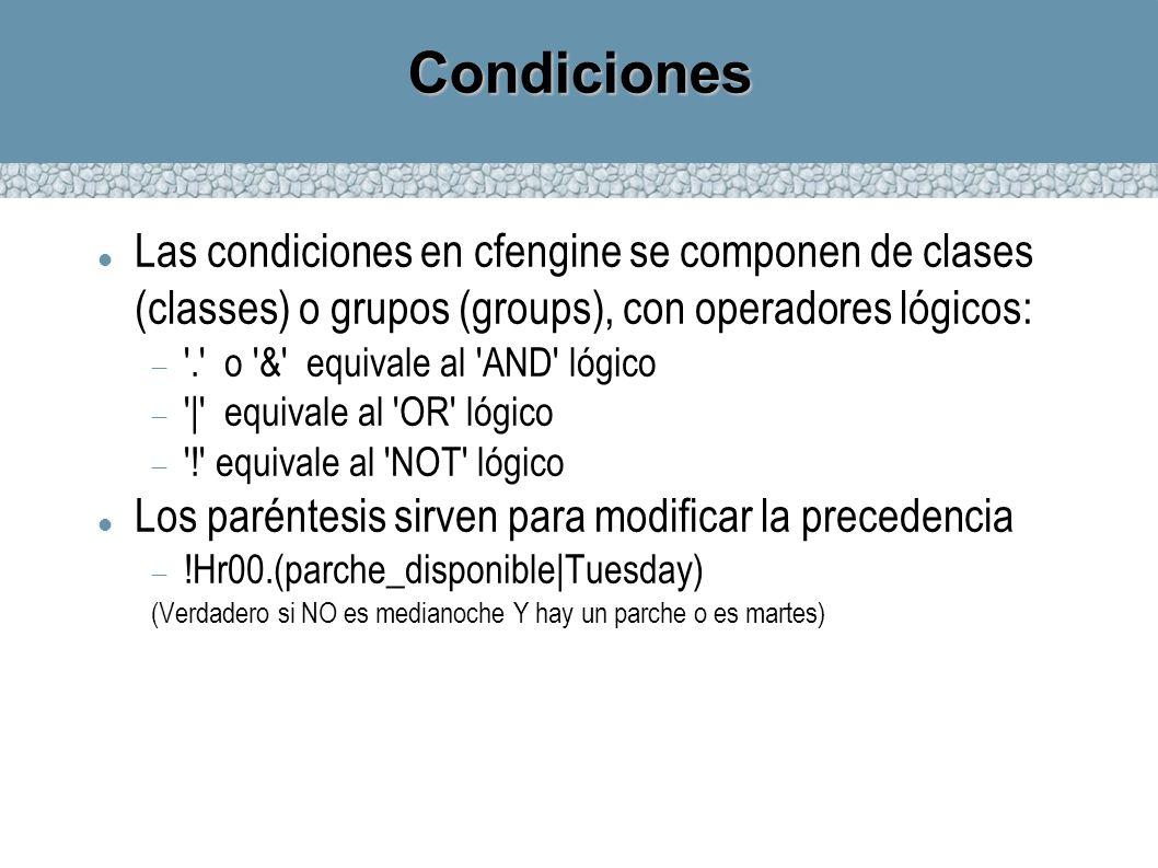 Condiciones Las condiciones en cfengine se componen de clases (classes) o grupos (groups), con operadores lógicos: '.' o '&' equivale al 'AND' lógico