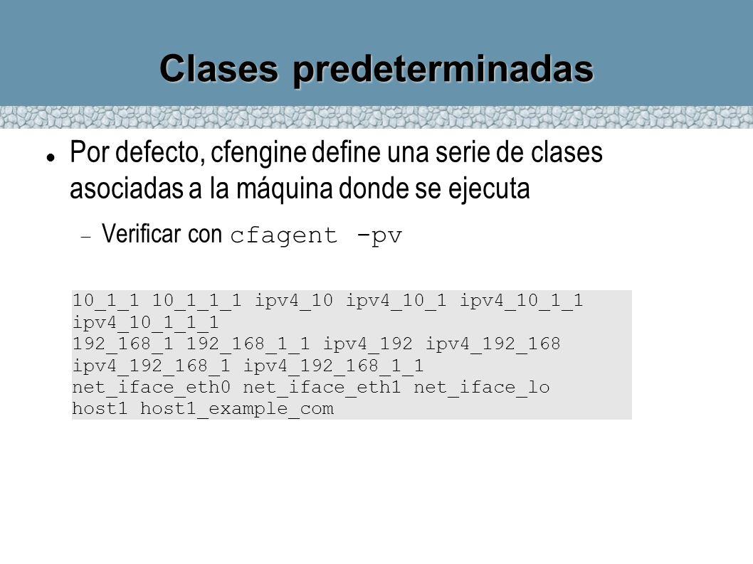 Clases predeterminadas Por defecto, cfengine define una serie de clases asociadas a la máquina donde se ejecuta Verificar con cfagent -pv 10_1_1 10_1_