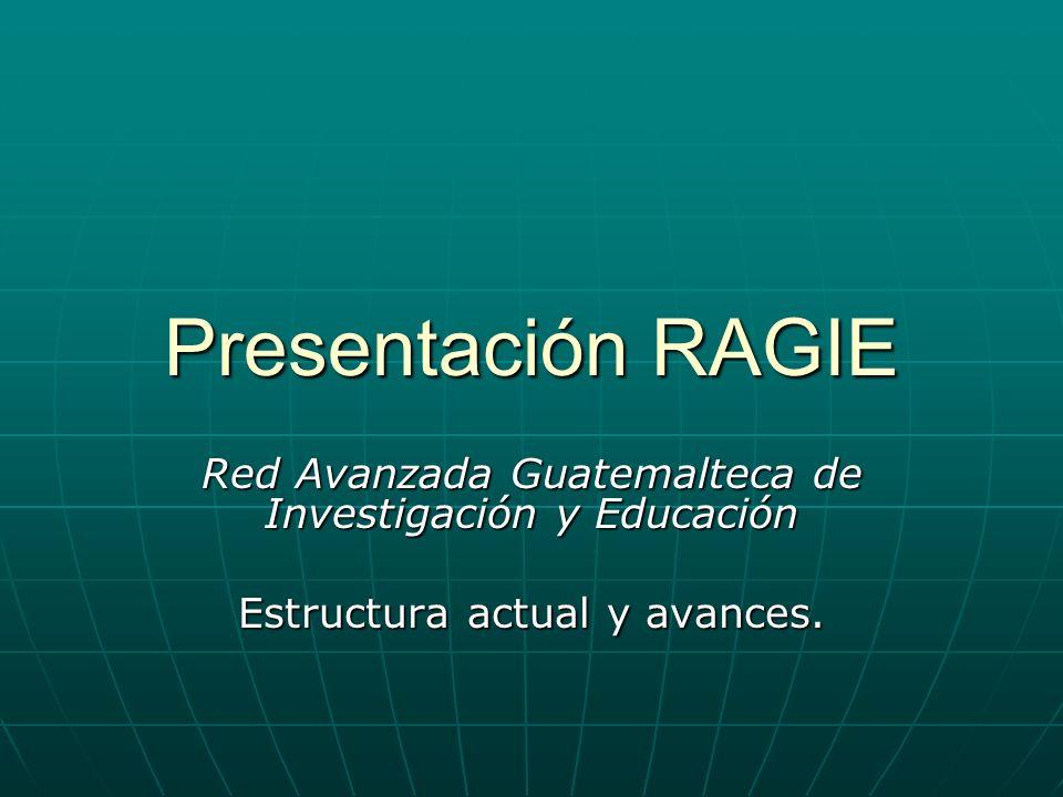 Presentación RAGIE Red Avanzada Guatemalteca de Investigación y Educación Estructura actual y avances.