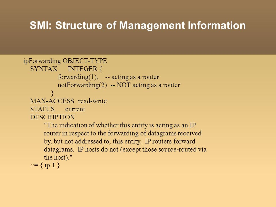 SMI: Structure of Management Information ipForwarding OBJECT-TYPE SYNTAX INTEGER { forwarding(1), -- acting as a router notForwarding(2) -- NOT acting as a router } MAX-ACCESS read-write STATUS current DESCRIPTION The indication of whether this entity is acting as an IP router in respect to the forwarding of datagrams received by, but not addressed to, this entity.