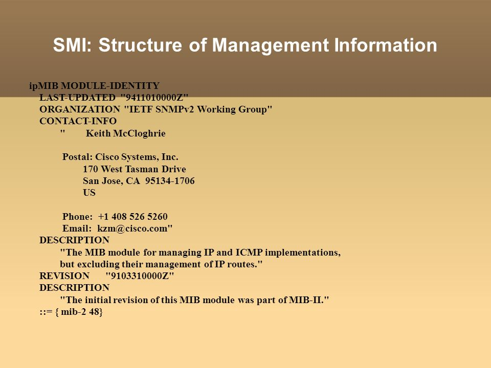 SMI: Structure of Management Information ipMIB MODULE-IDENTITY LAST-UPDATED 9411010000Z ORGANIZATION IETF SNMPv2 Working Group CONTACT-INFO Keith McCloghrie Postal: Cisco Systems, Inc.