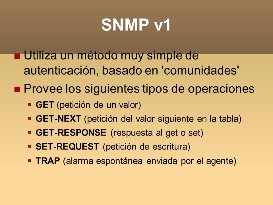 SNMP v1 Utiliza un método muy simple de autenticación, basado en 'comunidades' Provee los siguientes tipos de operaciones GET (petición de un valor) G
