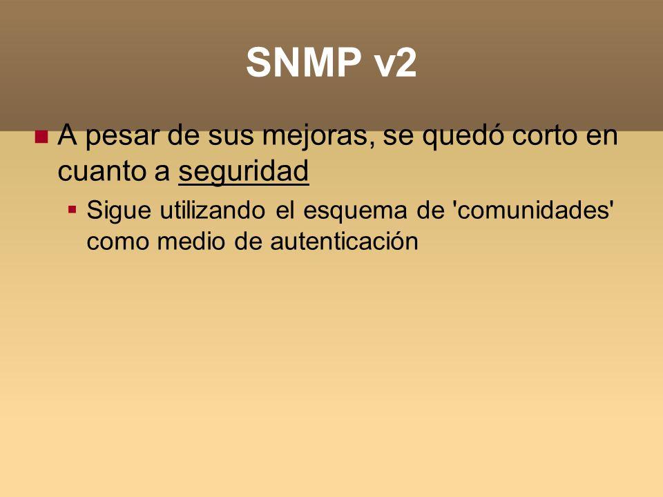 SNMP v2 A pesar de sus mejoras, se quedó corto en cuanto a seguridad Sigue utilizando el esquema de 'comunidades' como medio de autenticación