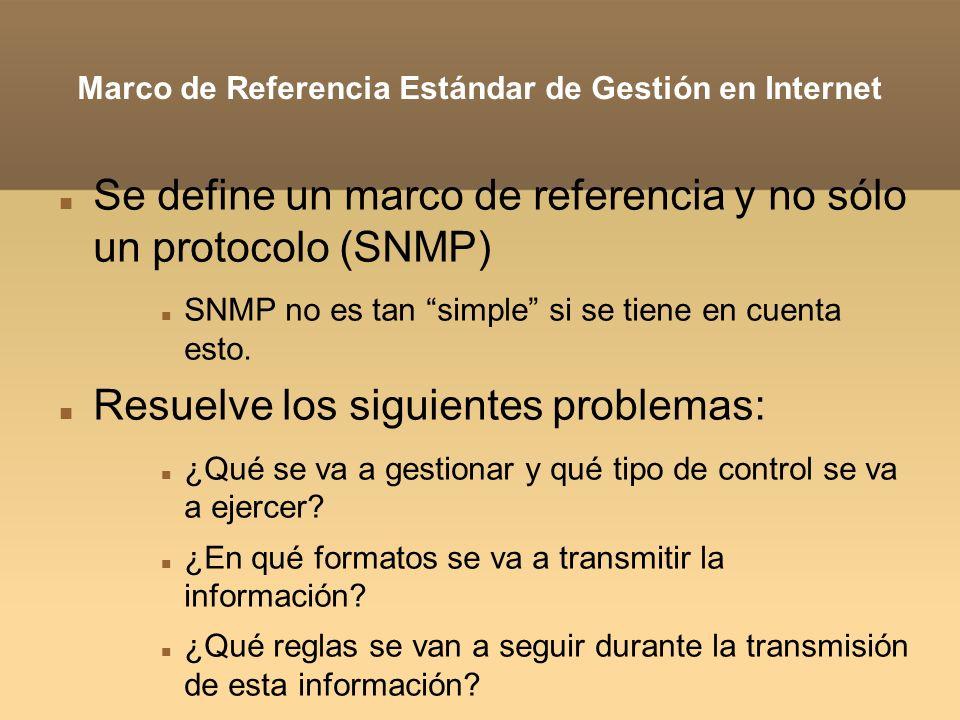 SMI: Structure of Management Information Estructura de Información de Gestión Es un lenguaje de definición de datos (DDL) Elimina la ambigüedad en la sintaxis y semántica de los datos Por ejemplo, cómo se han de representar los números enteros (big-endian, little-endian) Basado en ASN.1 (estándar de la ISO), pero extendido Define lo siguiente: Tipos de datos Modelo de objetos Reglas para revisar y cambiar los datos RFCs 2578, 2579, 2580