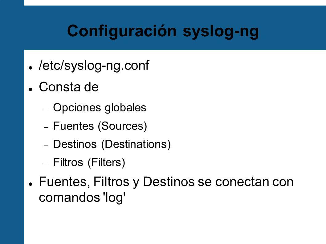 Configuración syslog-ng /etc/syslog-ng.conf Consta de Opciones globales Fuentes (Sources) Destinos (Destinations) Filtros (Filters) Fuentes, Filtros y