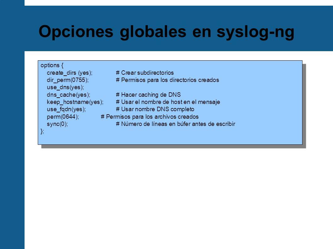 Opciones globales en syslog-ng options { create_dirs (yes); # Crear subdirectorios dir_perm(0755); # Permisos para los directorios creados use_dns(yes