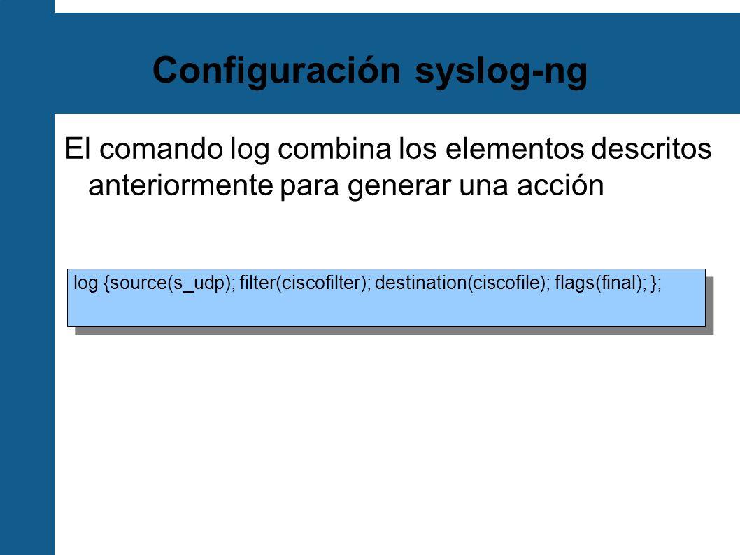 Configuración syslog-ng El comando log combina los elementos descritos anteriormente para generar una acción log {source(s_udp); filter(ciscofilter);