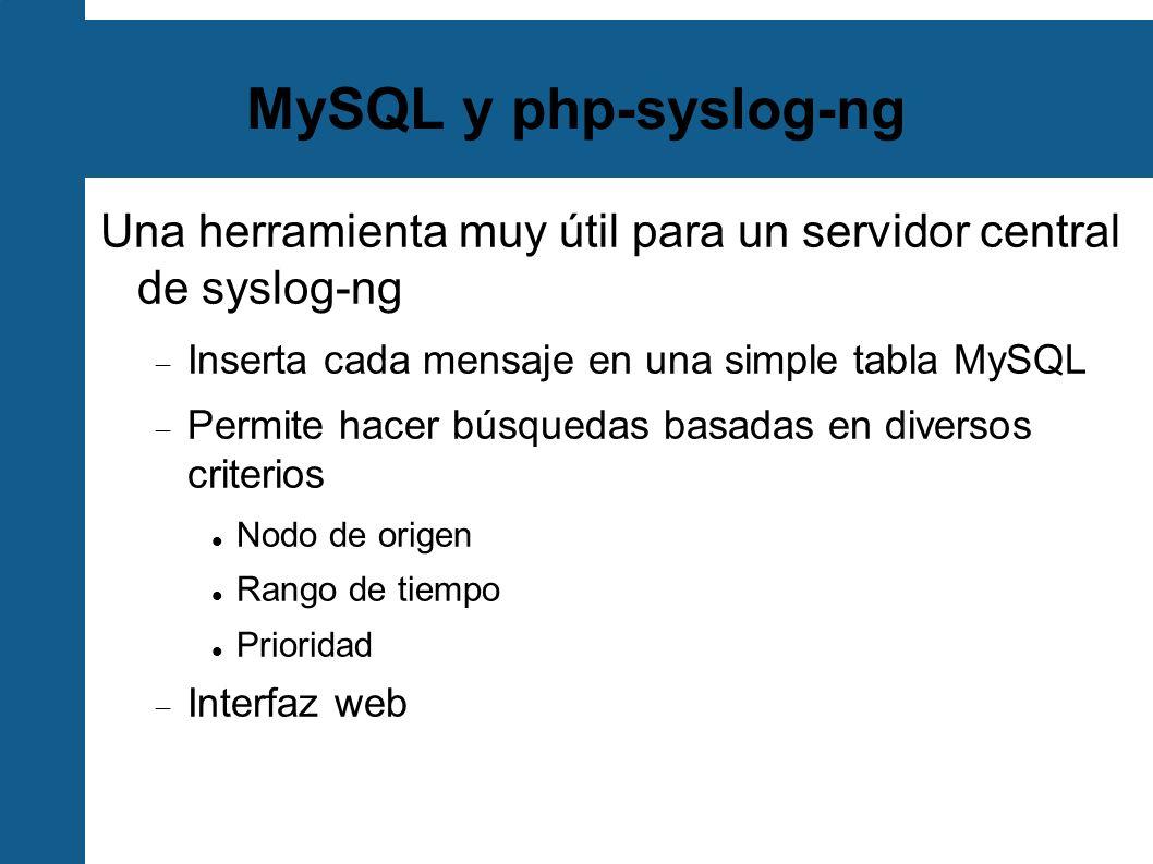 MySQL y php-syslog-ng Una herramienta muy útil para un servidor central de syslog-ng Inserta cada mensaje en una simple tabla MySQL Permite hacer búsq