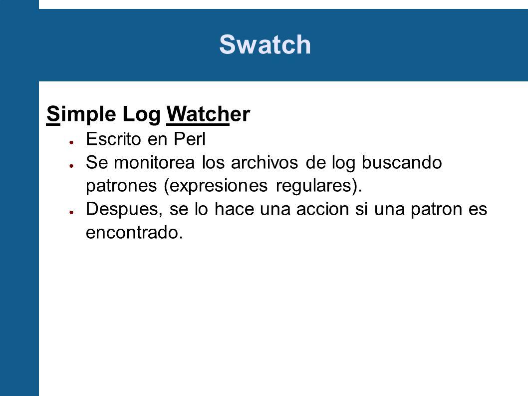 Swatch Simple Log Watcher Escrito en Perl Se monitorea los archivos de log buscando patrones (expresiones regulares). Despues, se lo hace una accion s