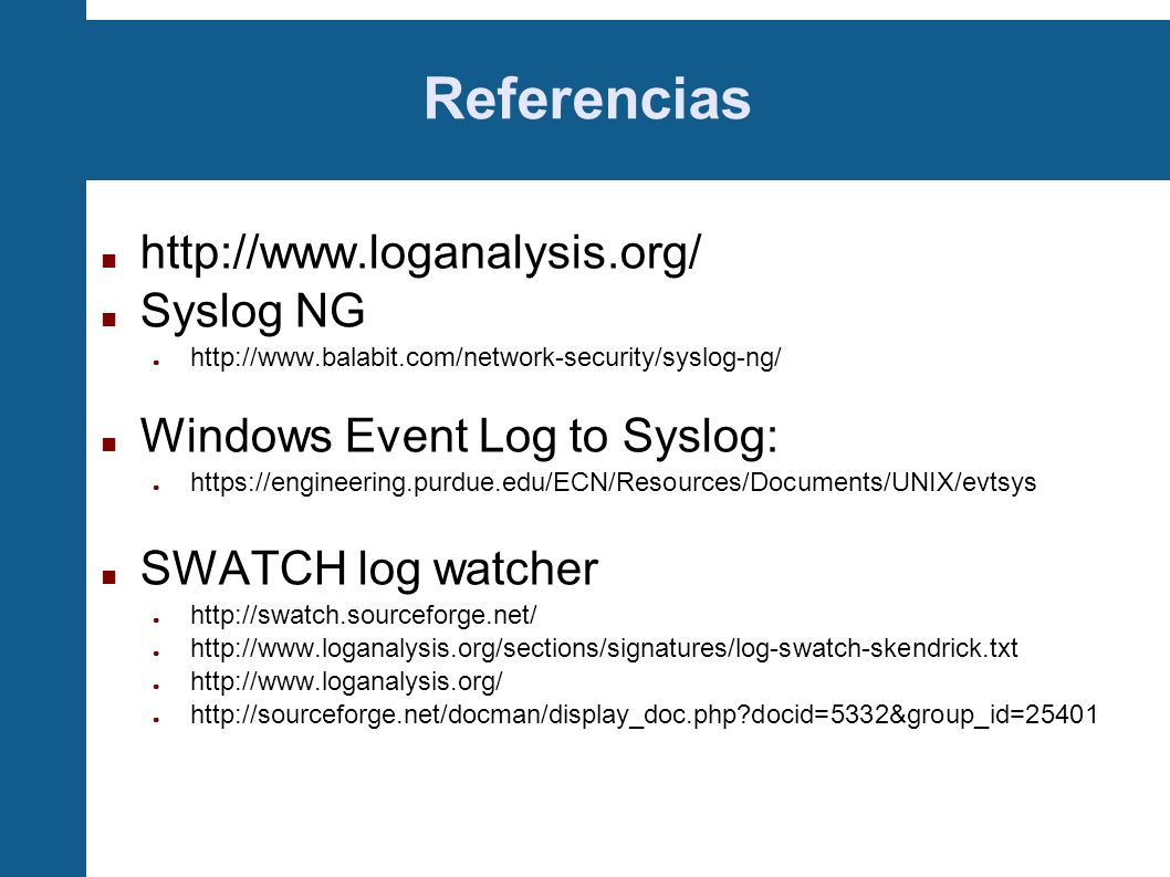 Referencias http://www.loganalysis.org/ Syslog NG http://www.balabit.com/network-security/syslog-ng/ Windows Event Log to Syslog: https://engineering.