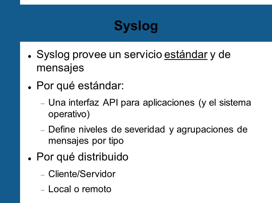 Syslog Syslog provee un servicio estándar y de mensajes Por qué estándar: Una interfaz API para aplicaciones (y el sistema operativo) Define niveles d