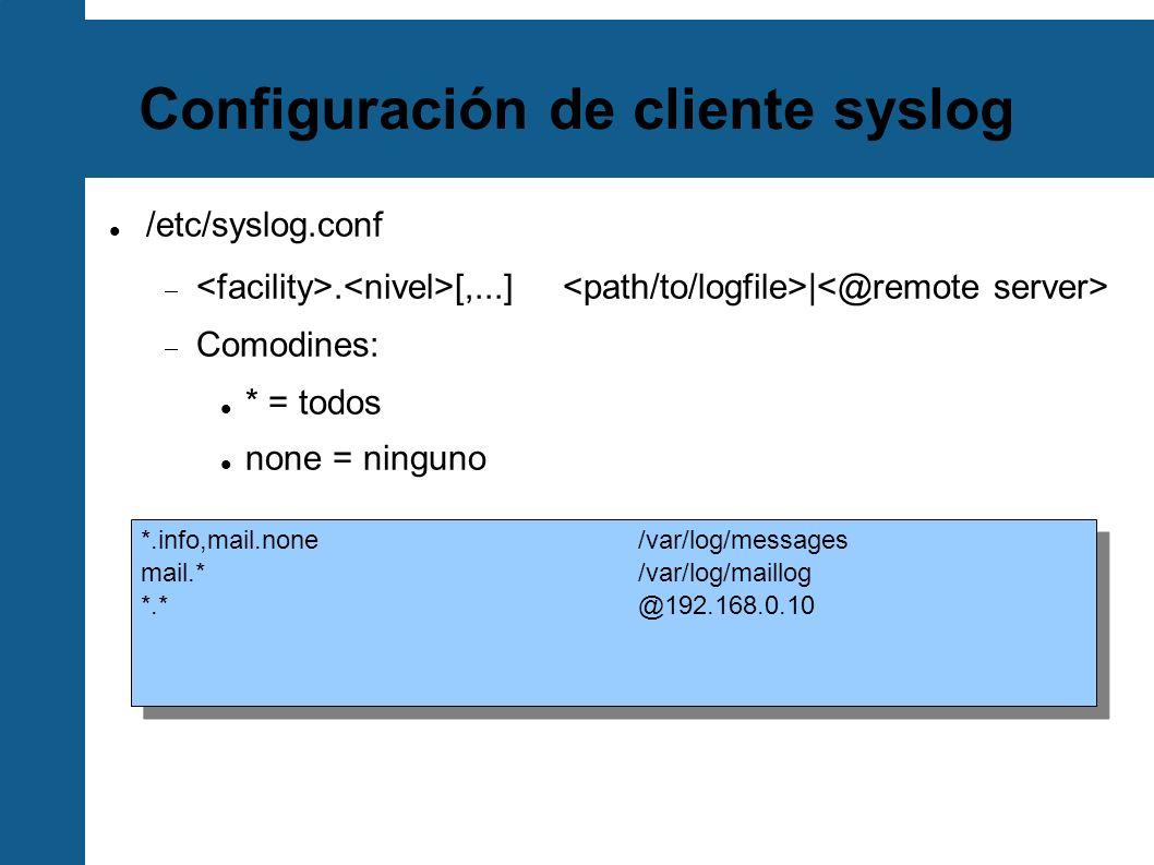 Configuración de cliente syslog /etc/syslog.conf. [,...] | Comodines: * = todos none = ninguno *.info,mail.none/var/log/messages mail.* /var/log/maill