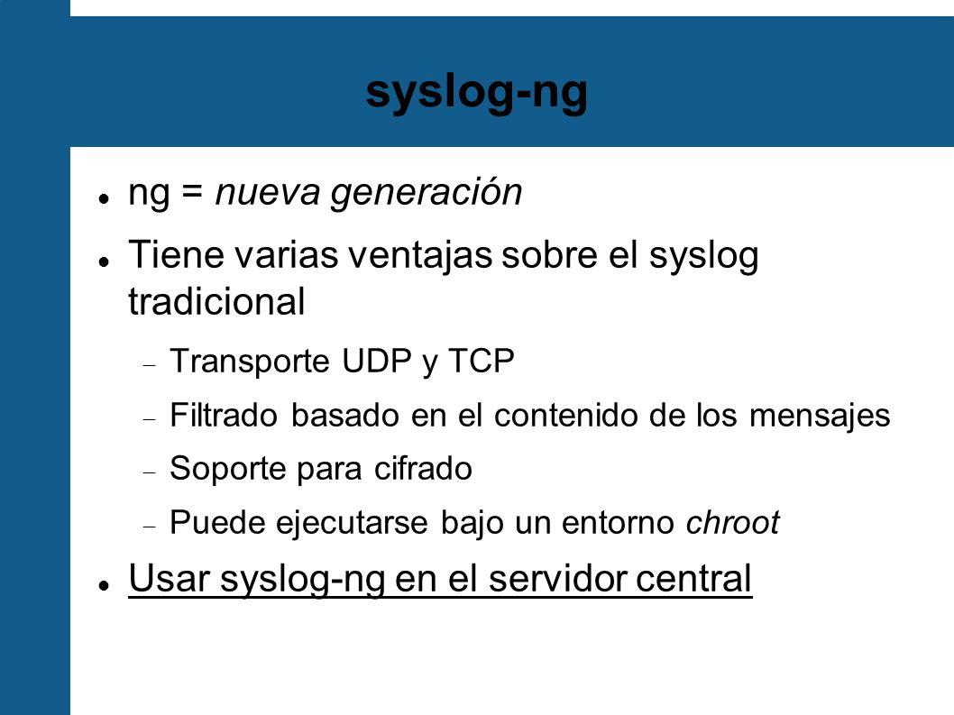 syslog-ng ng = nueva generación Tiene varias ventajas sobre el syslog tradicional Transporte UDP y TCP Filtrado basado en el contenido de los mensajes