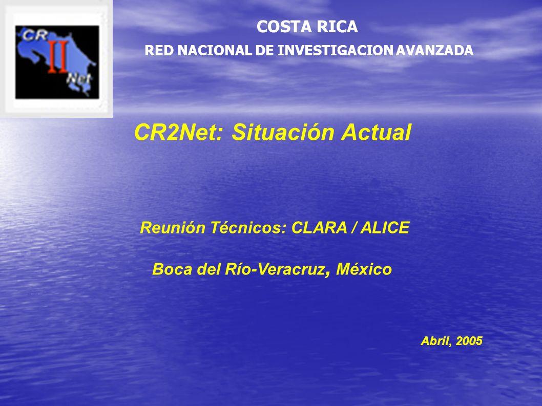 CR2Net: Situación Actual Reunión Técnicos: CLARA / ALICE Boca del Río-Veracruz, México Abril, 2005 RED NACIONAL DE INVESTIGACION AVANZADA COSTA RICA