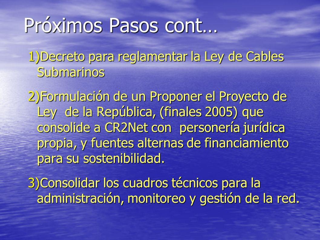Próximos Pasos cont… 1)Decreto para reglamentar la Ley de Cables Submarinos 2)Formulación de un Proponer el Proyecto de Ley de la República, (finales 2005) que consolide a CR2Net con personería jurídica propia, y fuentes alternas de financiamiento para su sostenibilidad.