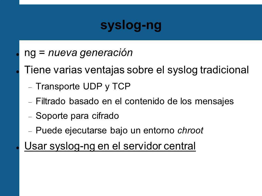 Configuración syslog-ng /etc/syslog-ng.conf Consta de Opciones globales Fuentes (Sources) Destinos (Destinations) Filtros (Filters) Fuentes, Filtros y Destinos se conectan con comandos log