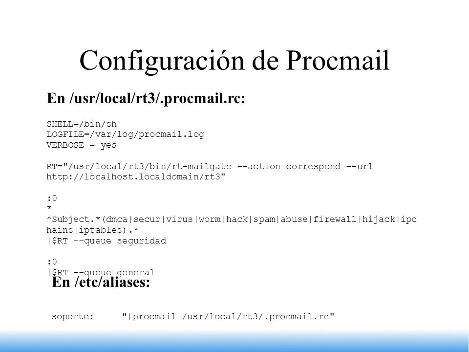Configuración de Procmail En /usr/local/rt3/.procmail.rc: SHELL=/bin/sh LOGFILE=/var/log/procmail.log VERBOSE = yes RT=