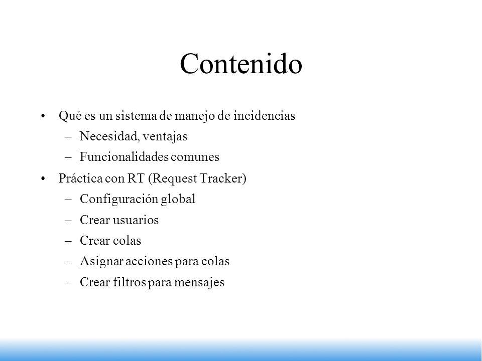 Contenido Qué es un sistema de manejo de incidencias –Necesidad, ventajas –Funcionalidades comunes Práctica con RT (Request Tracker) –Configuración gl