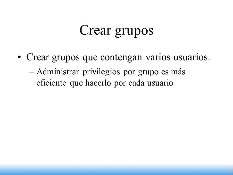 Crear grupos Crear grupos que contengan varios usuarios. –Administrar privilegios por grupo es más eficiente que hacerlo por cada usuario