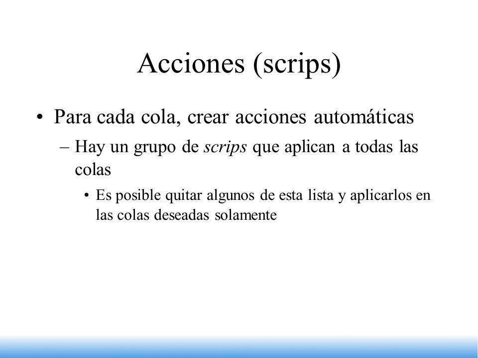 Acciones (scrips) Para cada cola, crear acciones automáticas –Hay un grupo de scrips que aplican a todas las colas Es posible quitar algunos de esta l