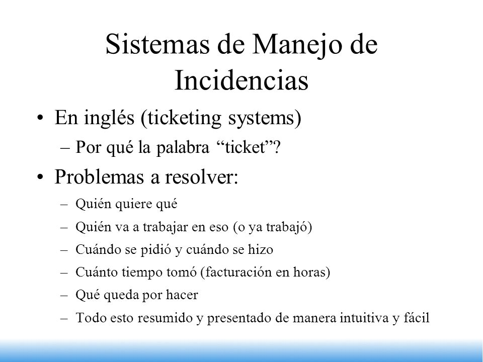 Sistemas de Manejo de Incidencias En inglés (ticketing systems) –Por qué la palabra ticket? Problemas a resolver: –Quién quiere qué –Quién va a trabaj
