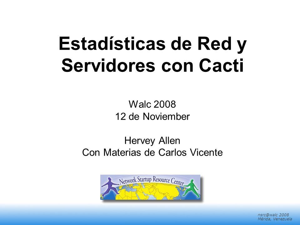 nsrc@walc 2008 Mérida, Venezuela Estadísticas de Red y Servidores con Cacti Walc 2008 12 de Noviember Hervey Allen Con Materias de Carlos Vicente