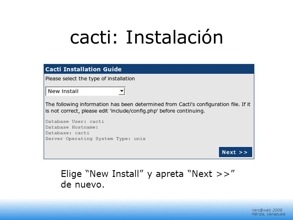 nsrc@walc 2008 Mérida, Venezuela cacti: Instalación Elige New Install y apreta Next >> de nuevo.