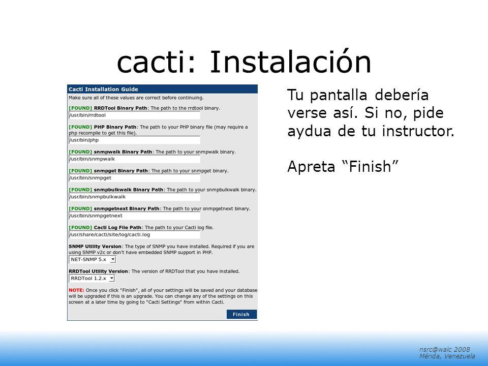 nsrc@walc 2008 Mérida, Venezuela cacti: Instalación Tu pantalla debería verse así. Si no, pide aydua de tu instructor. Apreta Finish