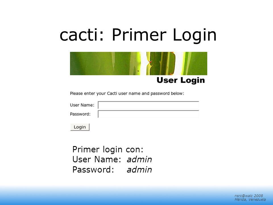 nsrc@walc 2008 Mérida, Venezuela cacti: Primer Login Primer login con: User Name:admin Password:admin