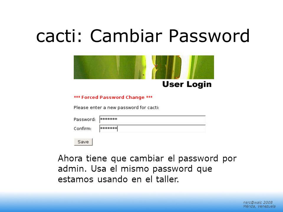 nsrc@walc 2008 Mérida, Venezuela cacti: Cambiar Password Ahora tiene que cambiar el password por admin. Usa el mismo password que estamos usando en el