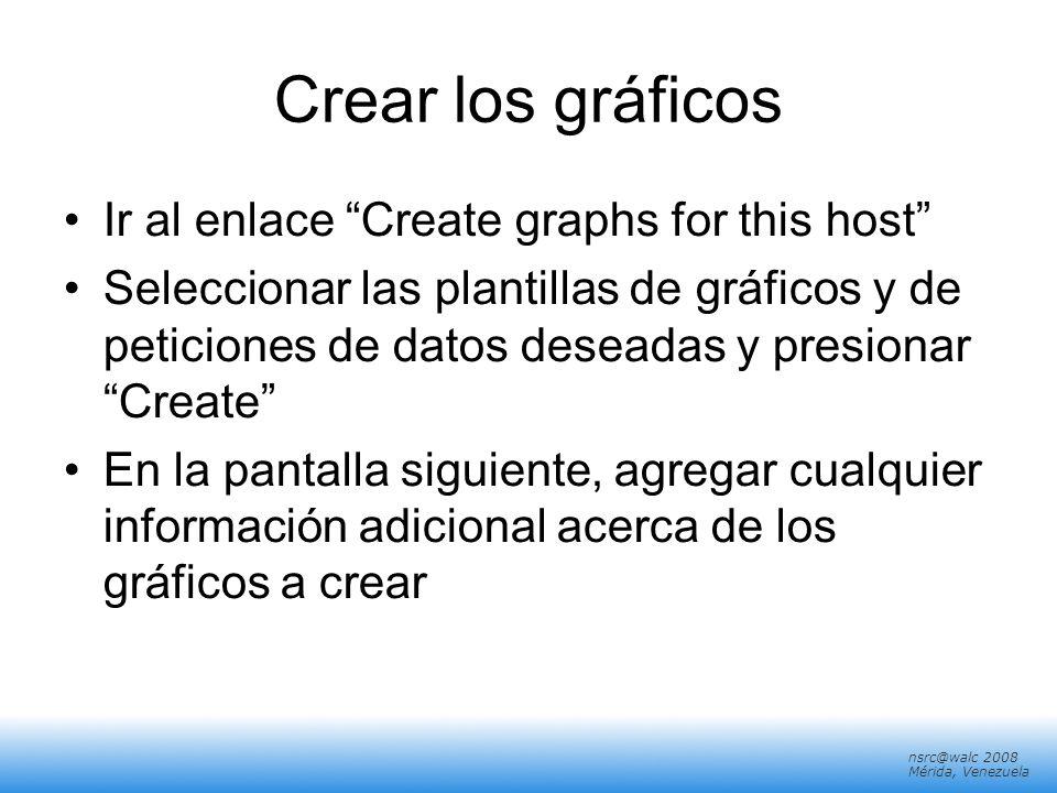 nsrc@walc 2008 Mérida, Venezuela Crear los gráficos Ir al enlace Create graphs for this host Seleccionar las plantillas de gráficos y de peticiones de