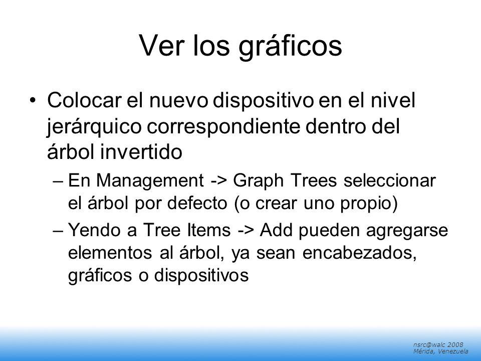 nsrc@walc 2008 Mérida, Venezuela Ver los gráficos Colocar el nuevo dispositivo en el nivel jerárquico correspondiente dentro del árbol invertido –En M