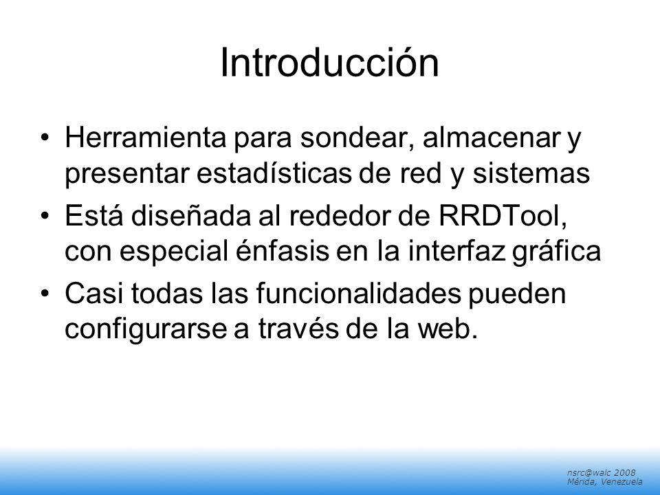 nsrc@walc 2008 Mérida, Venezuela Introducción Herramienta para sondear, almacenar y presentar estadísticas de red y sistemas Está diseñada al rededor