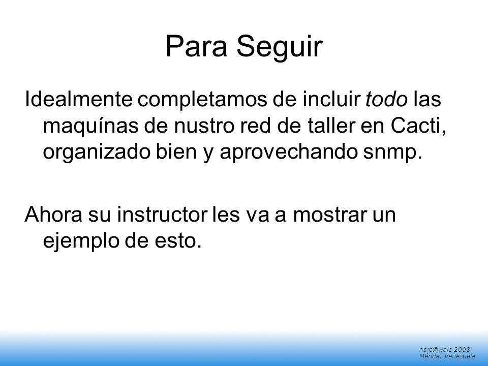 nsrc@walc 2008 Mérida, Venezuela Para Seguir Idealmente completamos de incluir todo las maquínas de nustro red de taller en Cacti, organizado bien y a
