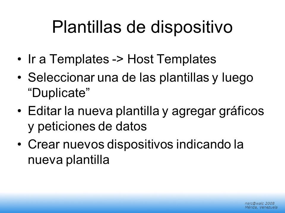 nsrc@walc 2008 Mérida, Venezuela Plantillas de dispositivo Ir a Templates -> Host Templates Seleccionar una de las plantillas y luego Duplicate Editar
