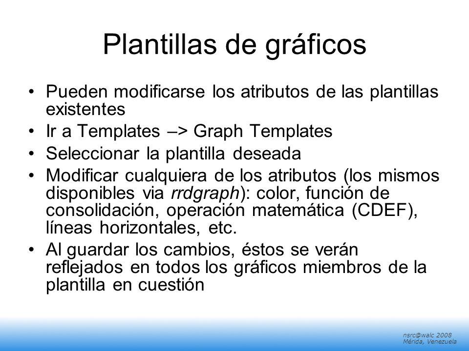 nsrc@walc 2008 Mérida, Venezuela Plantillas de gráficos Pueden modificarse los atributos de las plantillas existentes Ir a Templates –> Graph Template