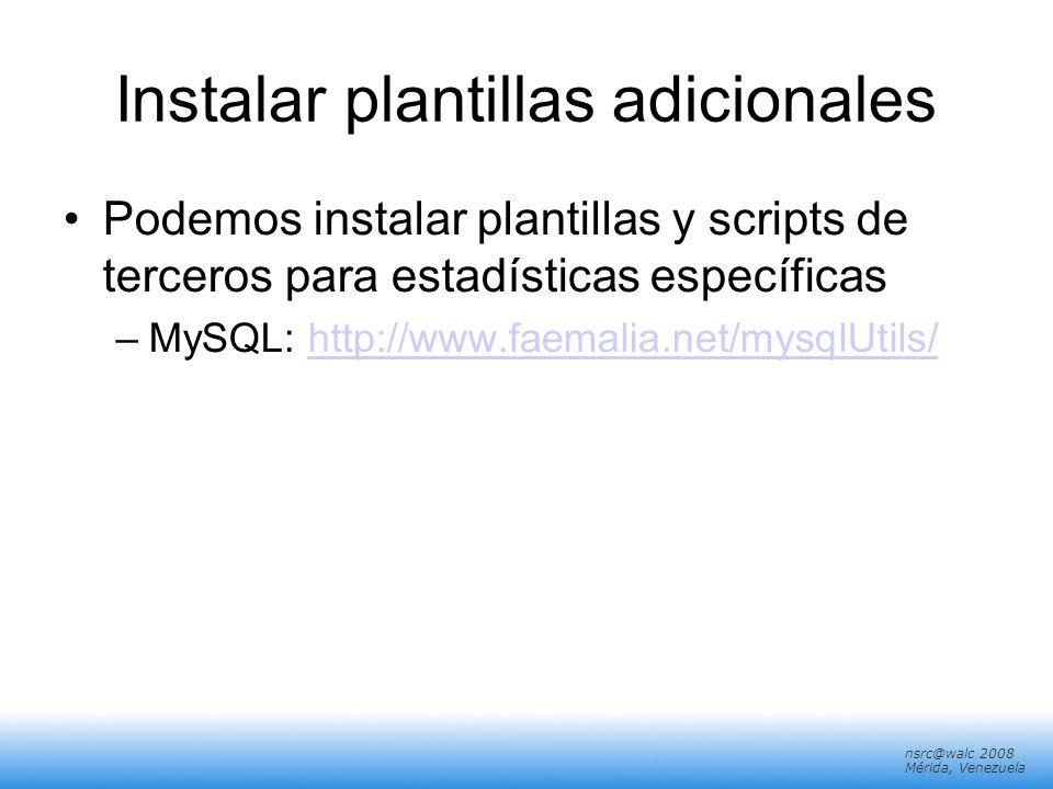 nsrc@walc 2008 Mérida, Venezuela Instalar plantillas adicionales Podemos instalar plantillas y scripts de terceros para estadísticas específicas –MySQ