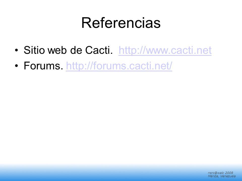 nsrc@walc 2008 Mérida, Venezuela Referencias Sitio web de Cacti. http://www.cacti.nethttp://www.cacti.net Forums. http://forums.cacti.net/http://forum
