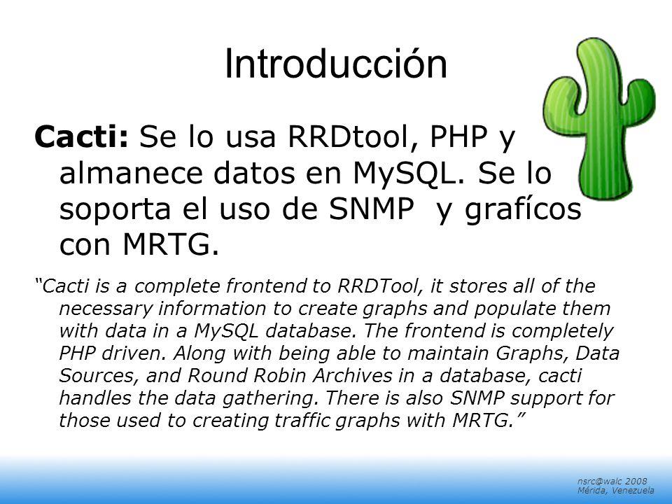nsrc@walc 2008 Mérida, Venezuela Introducción Cacti: Se lo usa RRDtool, PHP y almanece datos en MySQL. Se lo soporta el uso de SNMP y grafícos con MRT